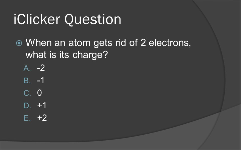 iClicker Question  When an atom gets rid of 2 electrons, what is its charge.