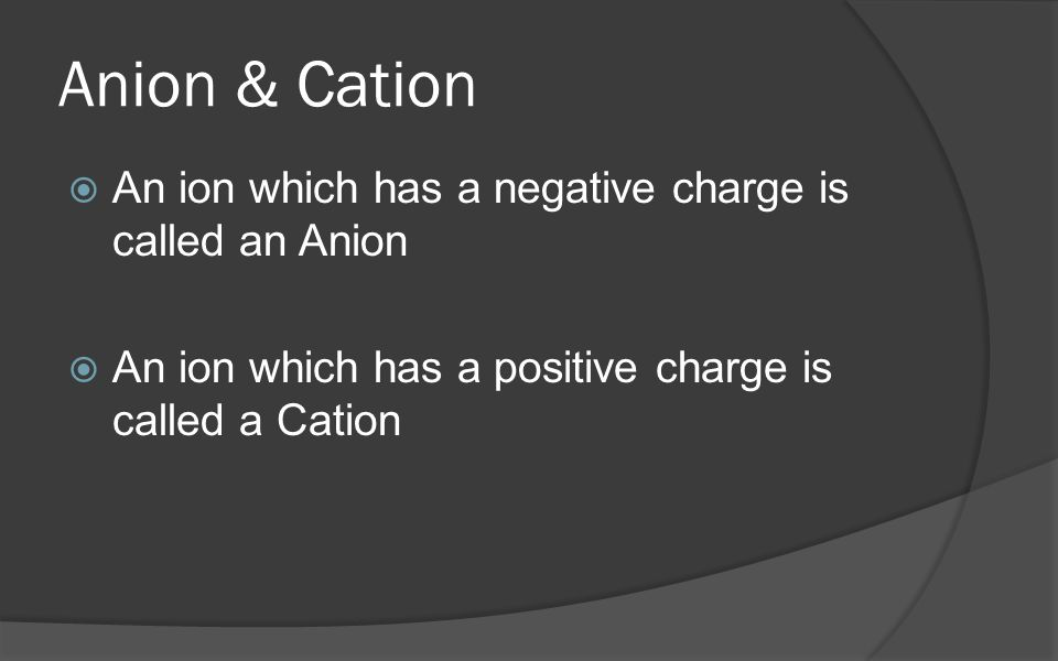 Anion & Cation  An ion which has a negative charge is called an Anion  An ion which has a positive charge is called a Cation
