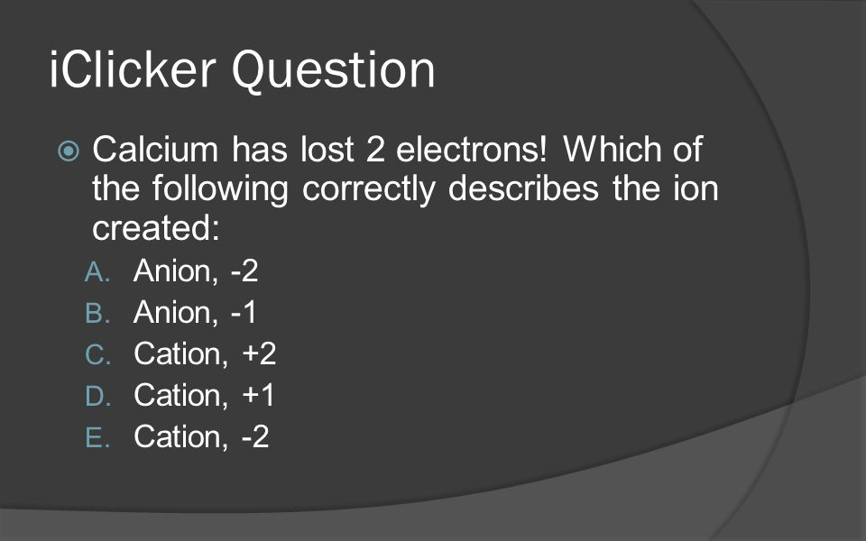iClicker Question  Calcium has lost 2 electrons.