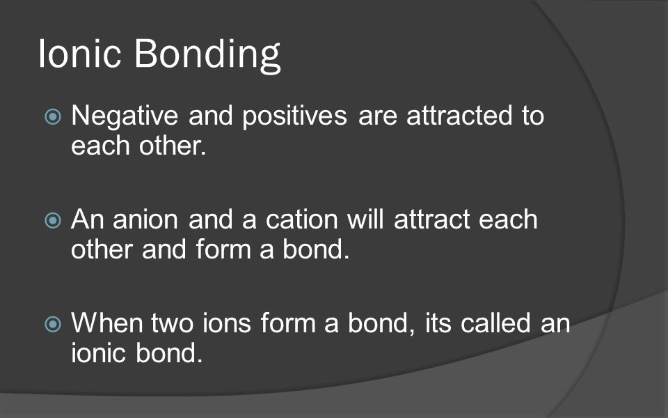 Ionic Bonding  Negative and positives are attracted to each other.