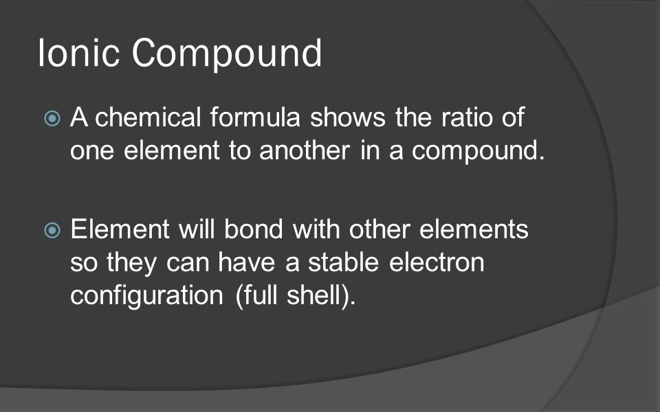 Ionic Compound  A chemical formula shows the ratio of one element to another in a compound.