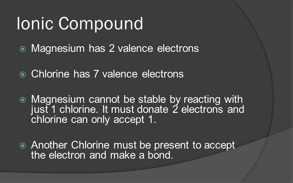 Ionic Compound  Magnesium has 2 valence electrons  Chlorine has 7 valence electrons  Magnesium cannot be stable by reacting with just 1 chlorine.