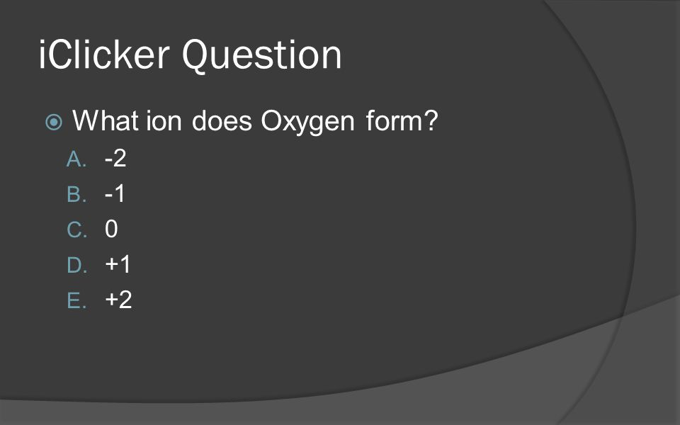iClicker Question  What ion does Oxygen form? A. -2 B. -1 C. 0 D. +1 E. +2