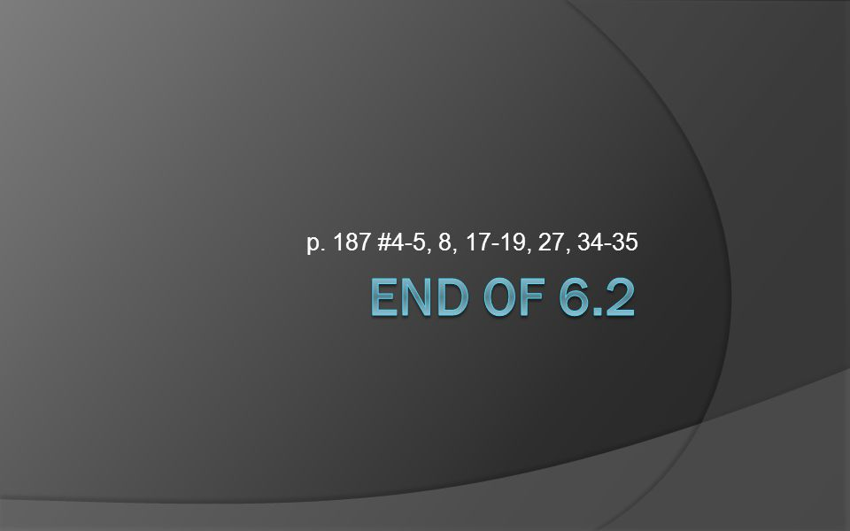 p. 187 #4-5, 8, 17-19, 27, 34-35