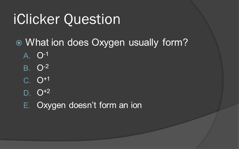 iClicker Question  What ion does Oxygen usually form.