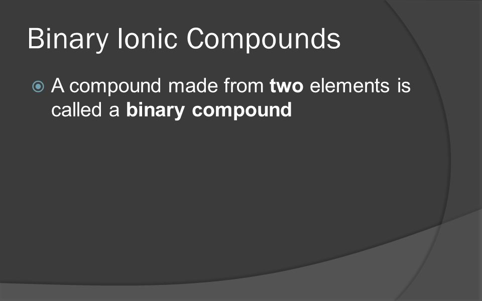 Binary Ionic Compounds  A compound made from two elements is called a binary compound