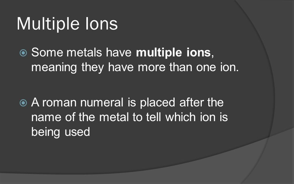 Multiple Ions  Some metals have multiple ions, meaning they have more than one ion.
