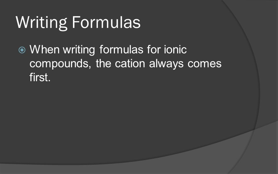 Writing Formulas  When writing formulas for ionic compounds, the cation always comes first.