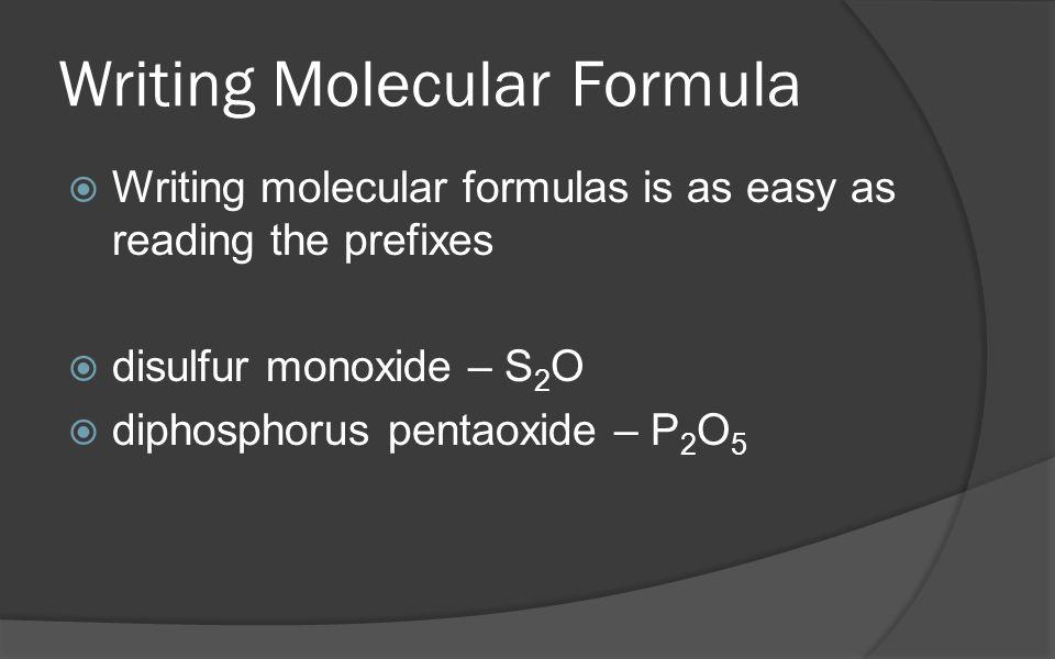 Writing Molecular Formula  Writing molecular formulas is as easy as reading the prefixes  disulfur monoxide – S 2 O  diphosphorus pentaoxide – P 2 O 5