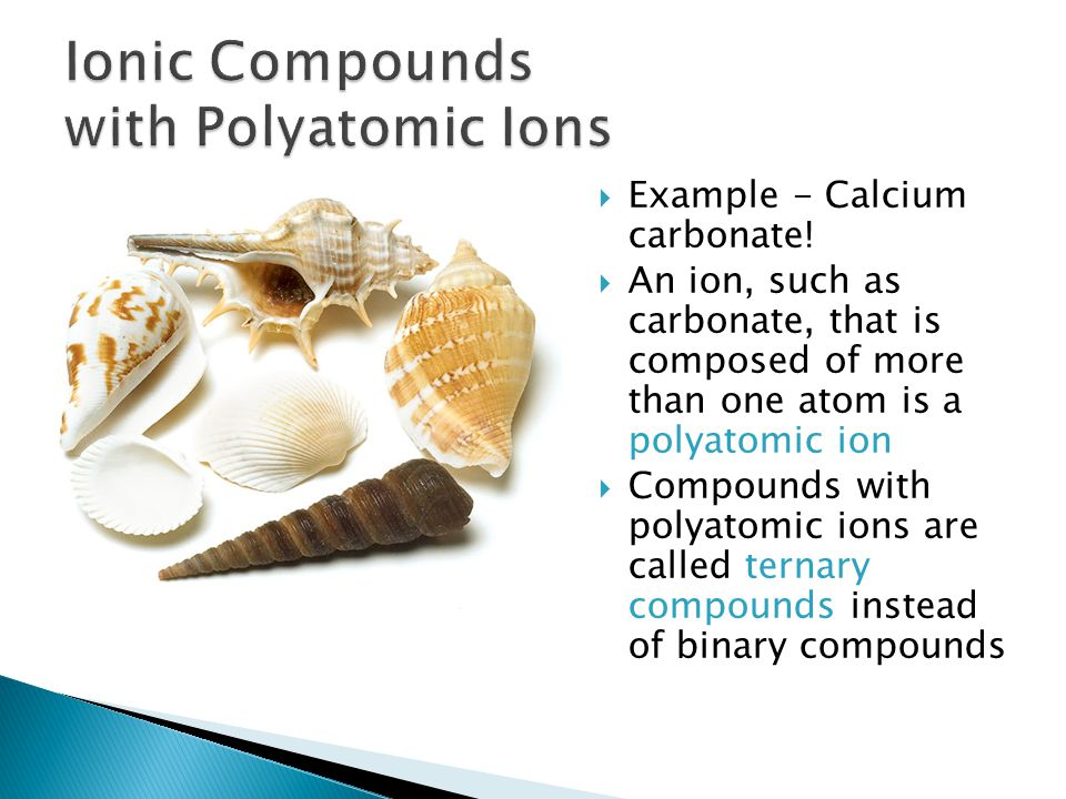  Example - Calcium carbonate!  An ion, such as carbonate, that is composed of more than one atom is a polyatomic ion  Compounds with polyatomic ion