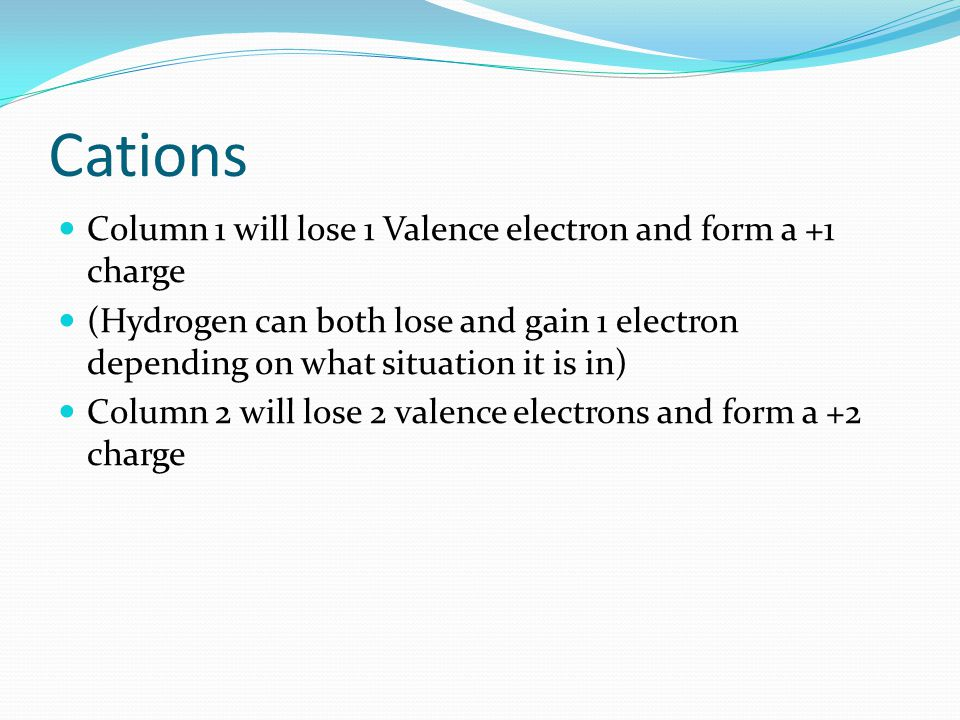 Cations Column 1 will lose 1 Valence electron and form a +1 charge (Hydrogen can both lose and gain 1 electron depending on what situation it is in) Column 2 will lose 2 valence electrons and form a +2 charge