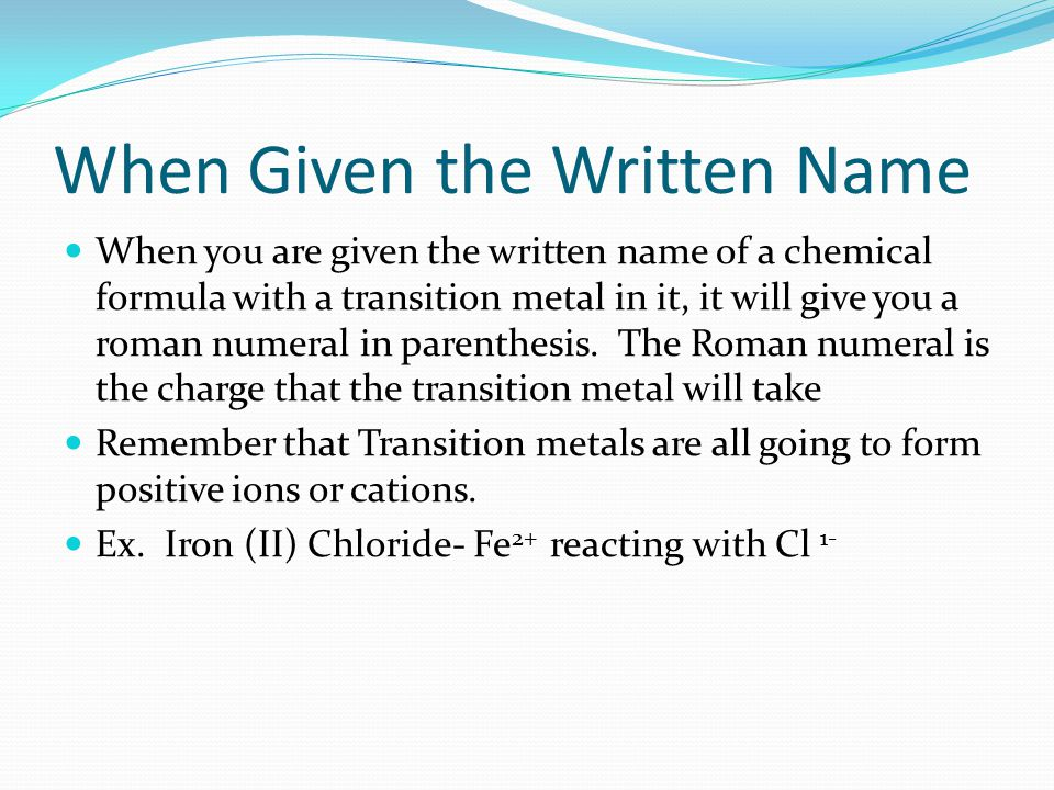 When Given the Written Name When you are given the written name of a chemical formula with a transition metal in it, it will give you a roman numeral in parenthesis.