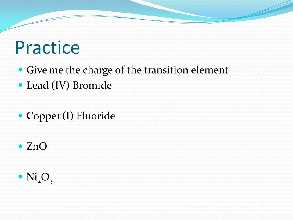 Practice Give me the charge of the transition element Lead (IV) Bromide Copper (I) Fluoride ZnO Ni 2 O 3