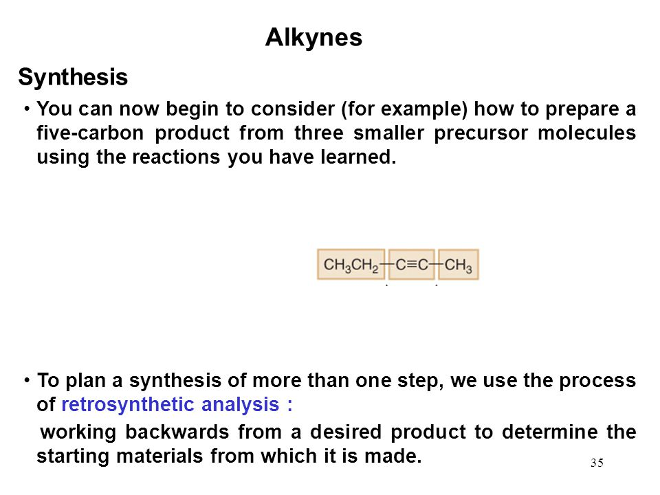 35 Alkynes Synthesis You can now begin to consider (for example) how to prepare a five-carbon product from three smaller precursor molecules using the