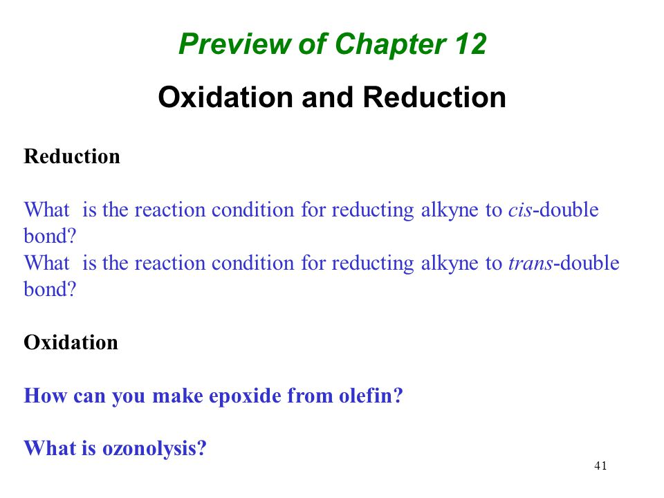 41 Preview of Chapter 12 Oxidation and Reduction Reduction What is the reaction condition for reducting alkyne to cis-double bond? What is the reactio