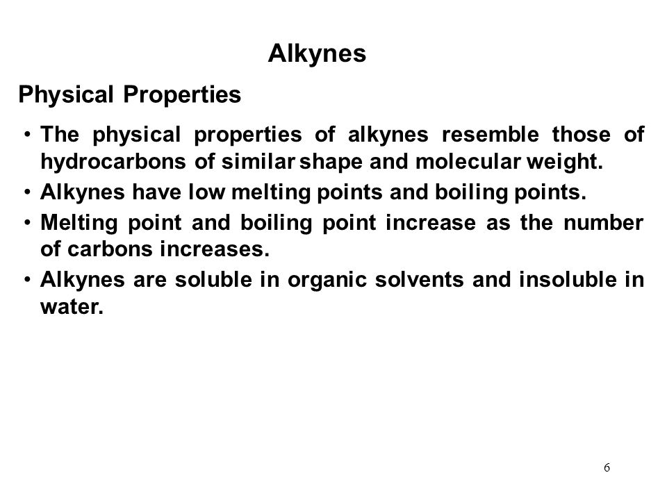 6 Alkynes The physical properties of alkynes resemble those of hydrocarbons of similar shape and molecular weight. Alkynes have low melting points and