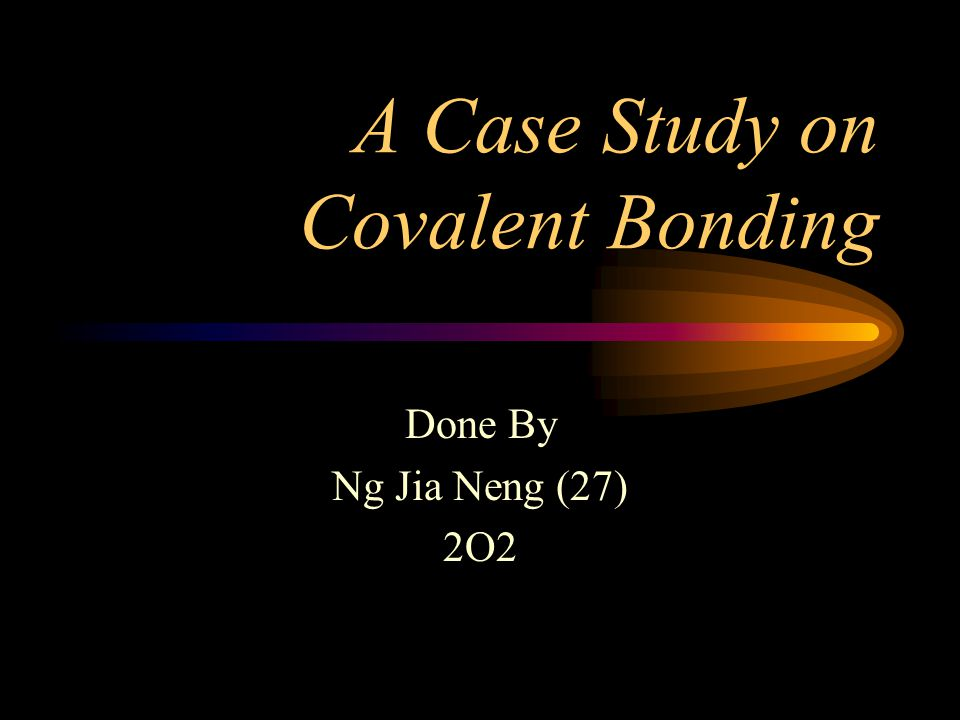 A Case Study on Covalent Bonding Done By Ng Jia Neng (27) 2O2