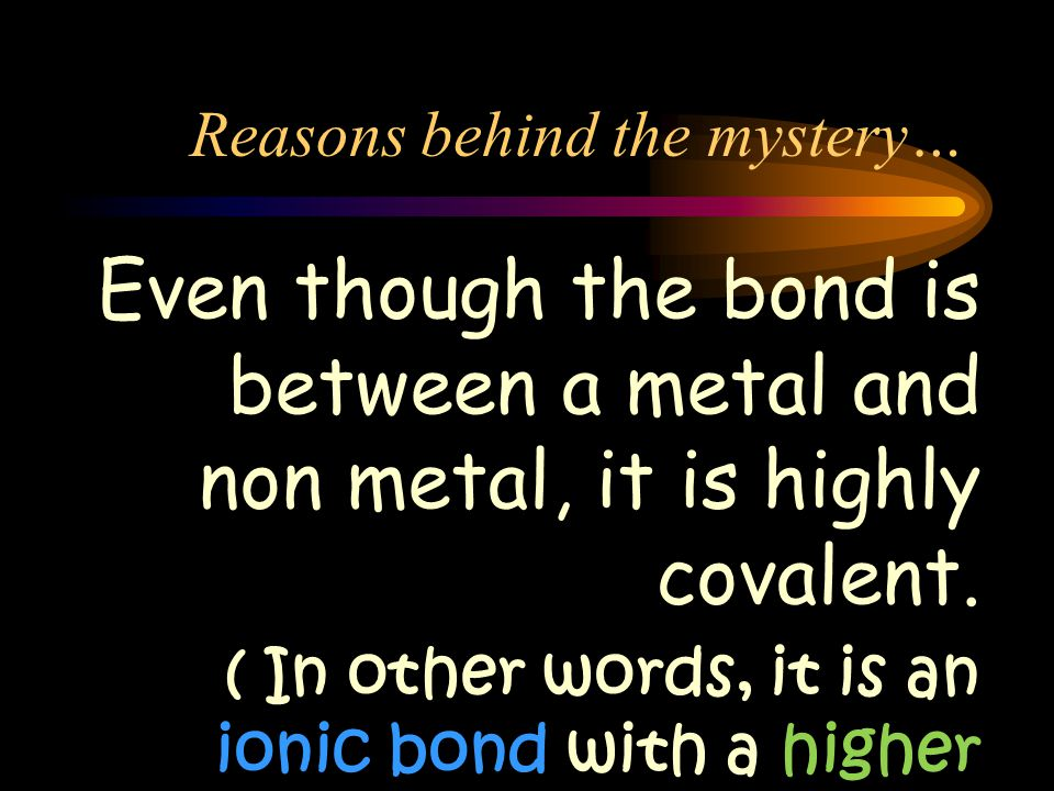 Reasons behind the mystery… Even though the bond is between a metal and non metal, it is highly covalent.