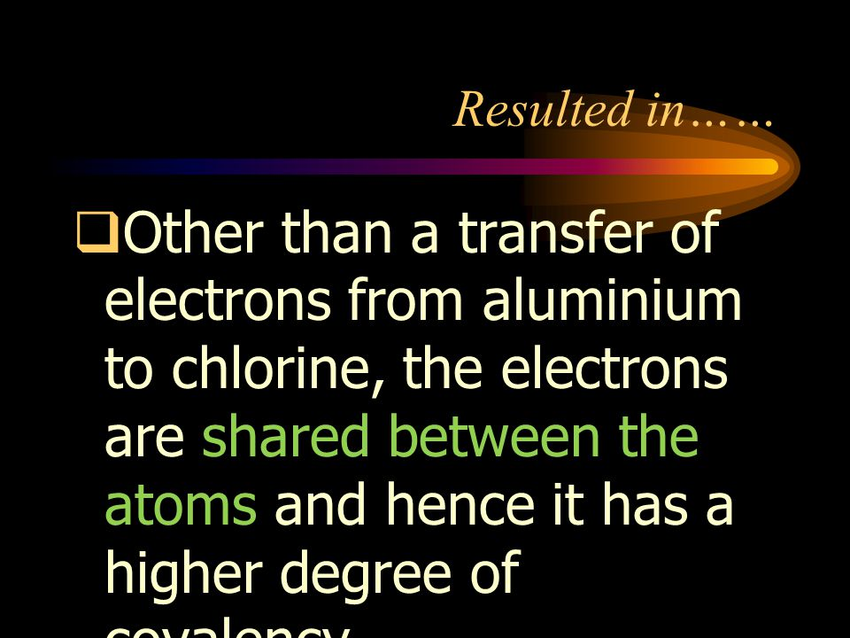 Resulted in……  Other than a transfer of electrons from aluminium to chlorine, the electrons are shared between the atoms and hence it has a higher degree of covalency.