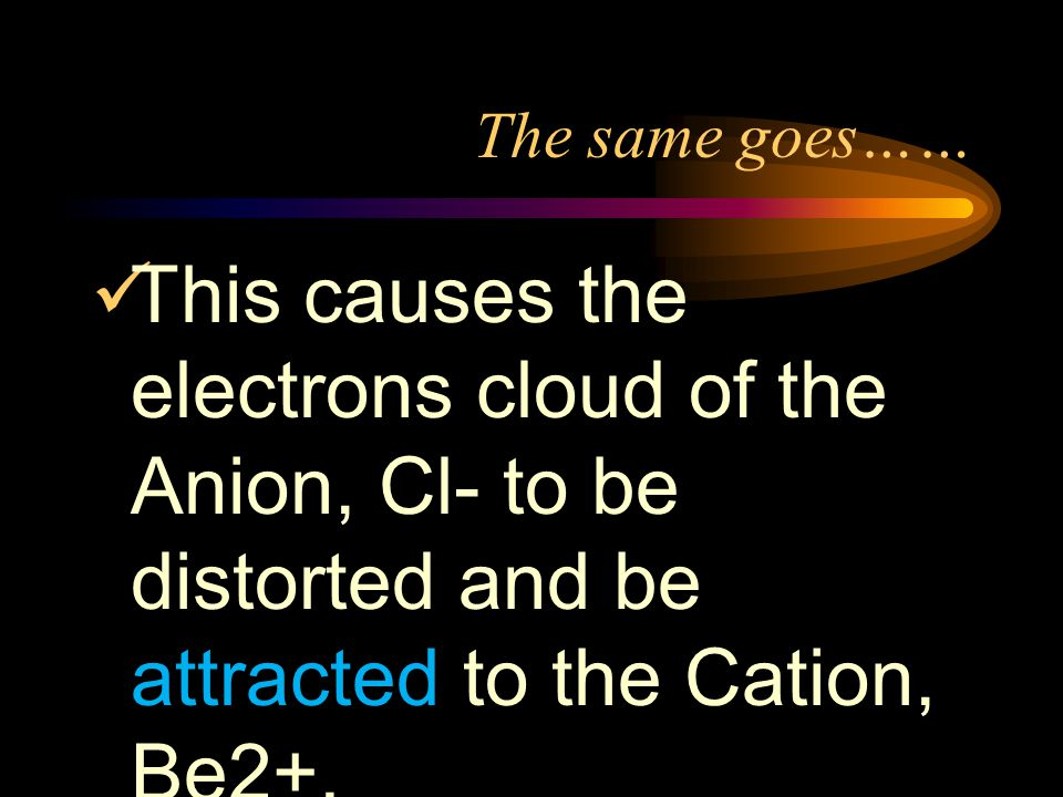 The same goes…… This causes the electrons cloud of the Anion, Cl- to be distorted and be attracted to the Cation, Be2+.