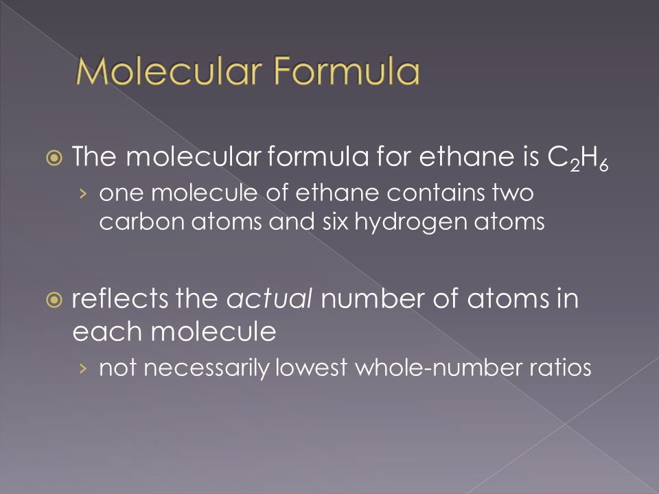  The molecular formula for ethane is C 2 H 6 › one molecule of ethane contains two carbon atoms and six hydrogen atoms  reflects the actual number of atoms in each molecule › not necessarily lowest whole-number ratios