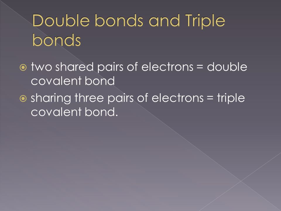  two shared pairs of electrons = double covalent bond  sharing three pairs of electrons = triple covalent bond.