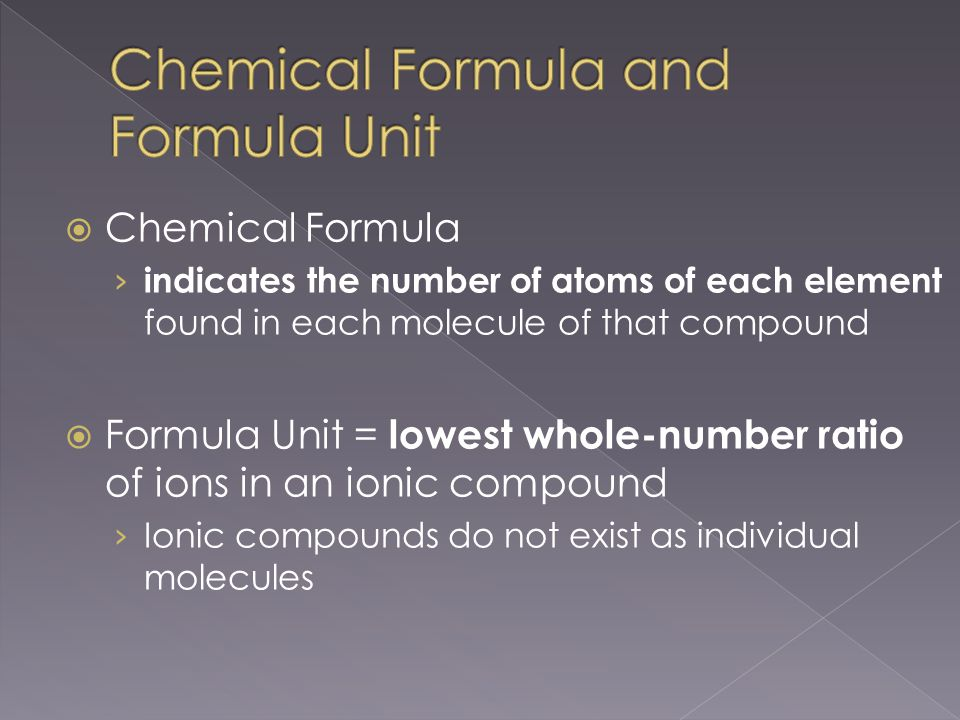  Chemical Formula › indicates the number of atoms of each element found in each molecule of that compound  Formula Unit = lowest whole-number ratio of ions in an ionic compound › Ionic compounds do not exist as individual molecules