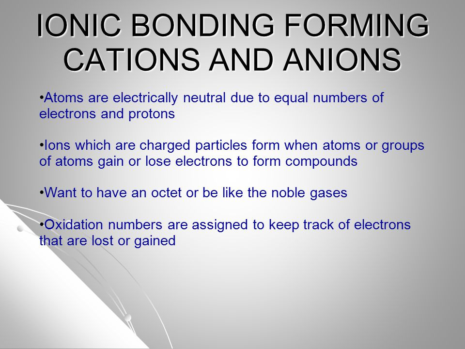 IONIC BONDING FORMING CATIONS AND ANIONS Atoms are electrically neutral due to equal numbers of electrons and protons Ions which are charged particles form when atoms or groups of atoms gain or lose electrons to form compounds Want to have an octet or be like the noble gases Oxidation numbers are assigned to keep track of electrons that are lost or gained
