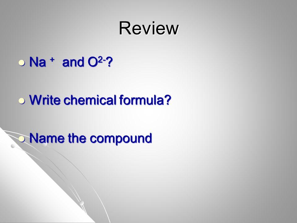 Review Na + and O 2- . Na + and O 2- . Write chemical formula.