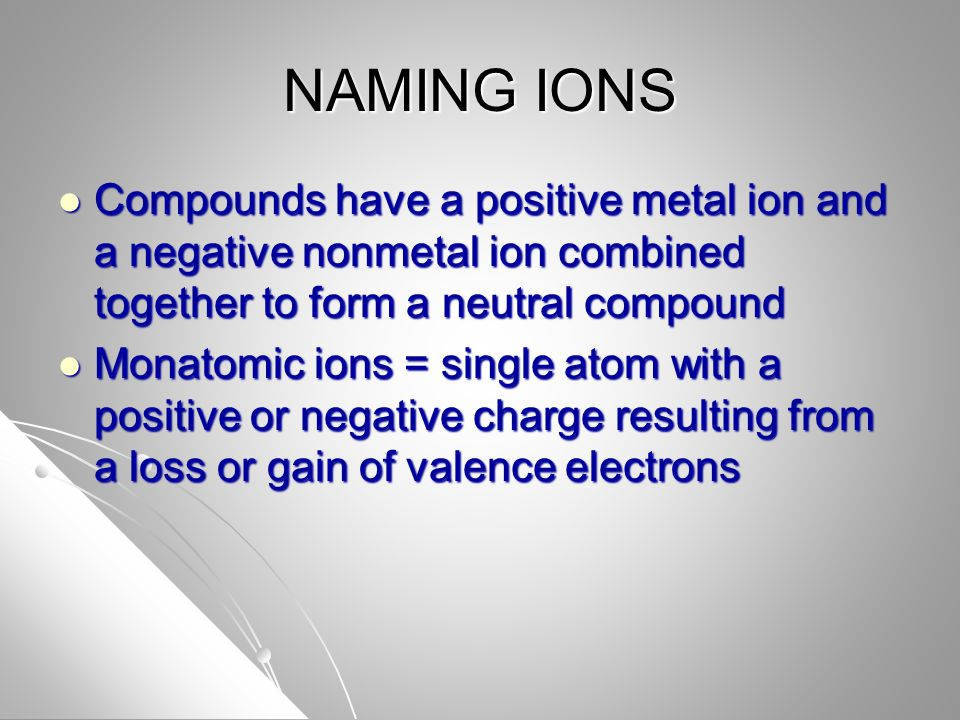 NAMING IONS Compounds have a positive metal ion and a negative nonmetal ion combined together to form a neutral compound Compounds have a positive metal ion and a negative nonmetal ion combined together to form a neutral compound Monatomic ions = single atom with a positive or negative charge resulting from a loss or gain of valence electrons Monatomic ions = single atom with a positive or negative charge resulting from a loss or gain of valence electrons