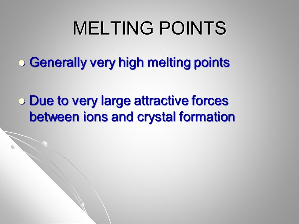 MELTING POINTS Generally very high melting points Generally very high melting points Due to very large attractive forces between ions and crystal form