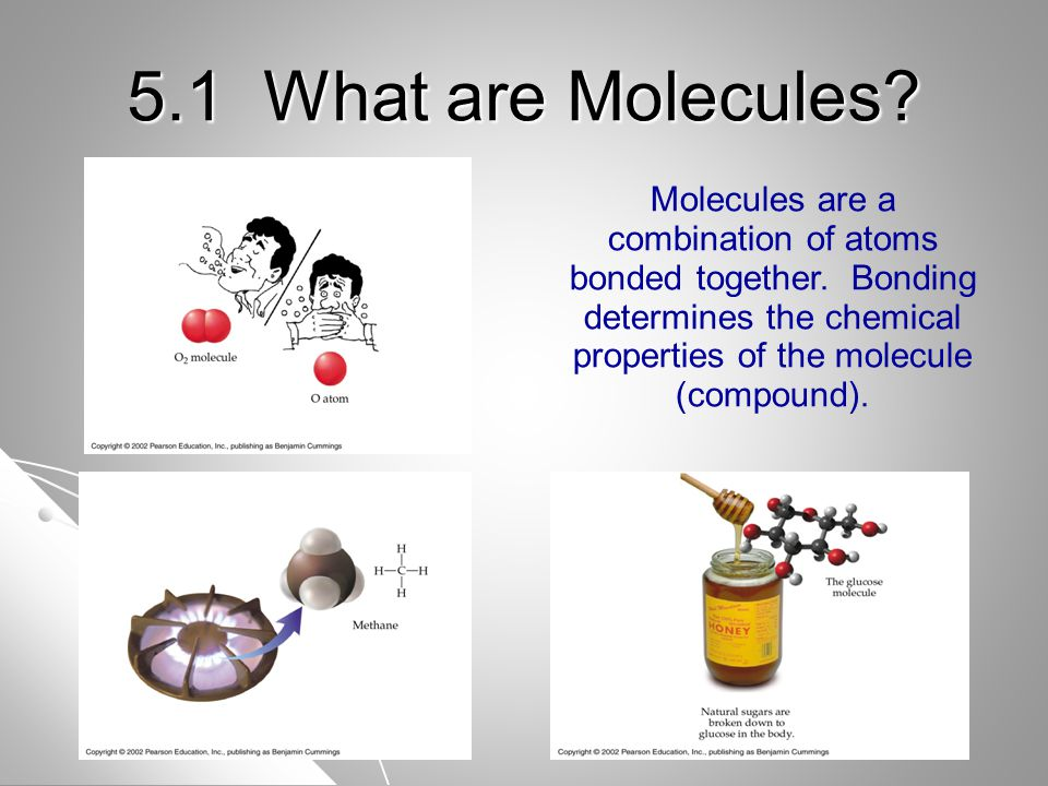5.1 What are Molecules. Molecules are a combination of atoms bonded together.