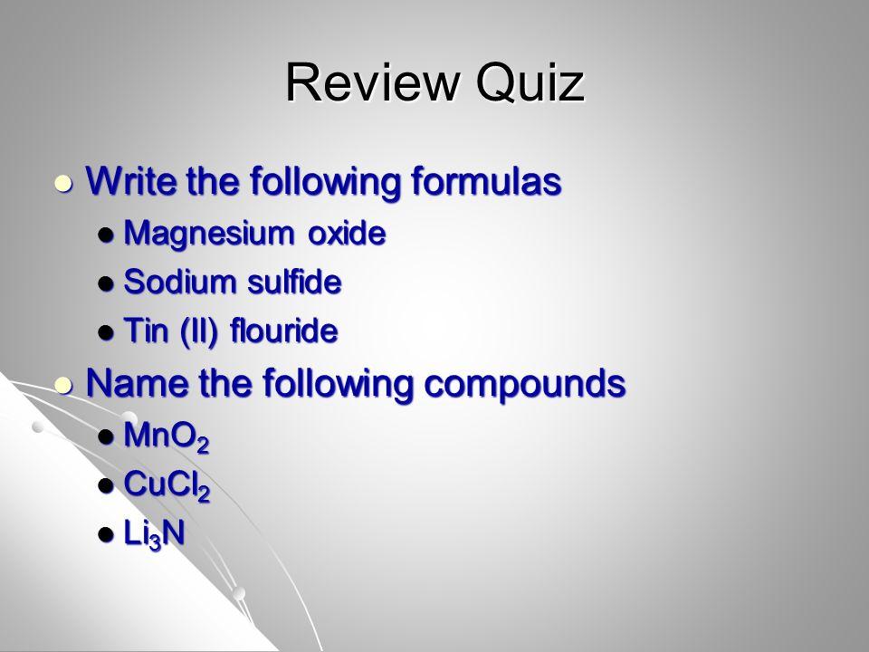 Review Quiz Write the following formulas Write the following formulas Magnesium oxide Magnesium oxide Sodium sulfide Sodium sulfide Tin (II) flouride Tin (II) flouride Name the following compounds Name the following compounds MnO 2 MnO 2 CuCl 2 CuCl 2 Li 3 N Li 3 N