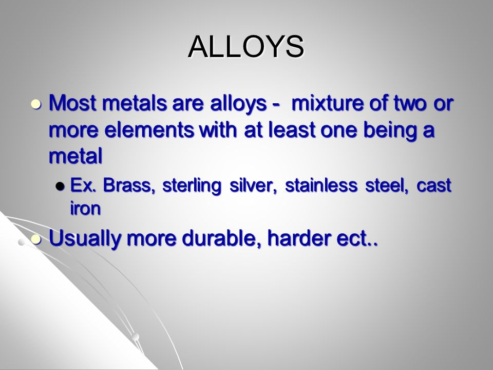 ALLOYS Most metals are alloys - mixture of two or more elements with at least one being a metal Most metals are alloys - mixture of two or more elements with at least one being a metal Ex.
