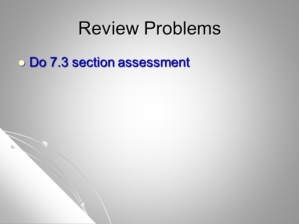 Review Problems Do 7.3 section assessment Do 7.3 section assessment