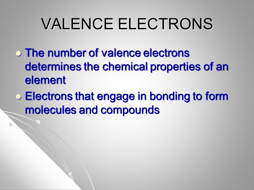 VALENCE ELECTRONS The number of valence electrons determines the chemical properties of an element The number of valence electrons determines the chem