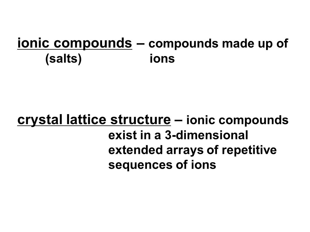 ionic compounds – compounds made up of (salts) ions crystal lattice structure – ionic compounds exist in a 3-dimensional extended arrays of repetitive sequences of ions