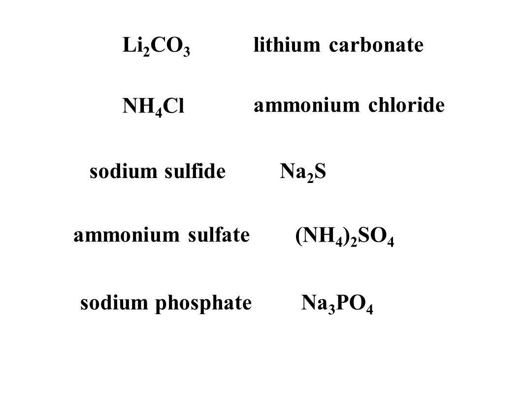 Li 2 CO 3 lithium carbonate NH 4 Cl ammonium chloride sodium sulfideNa 2 S ammonium sulfate (NH 4 ) 2 SO 4 sodium phosphateNa 3 PO 4