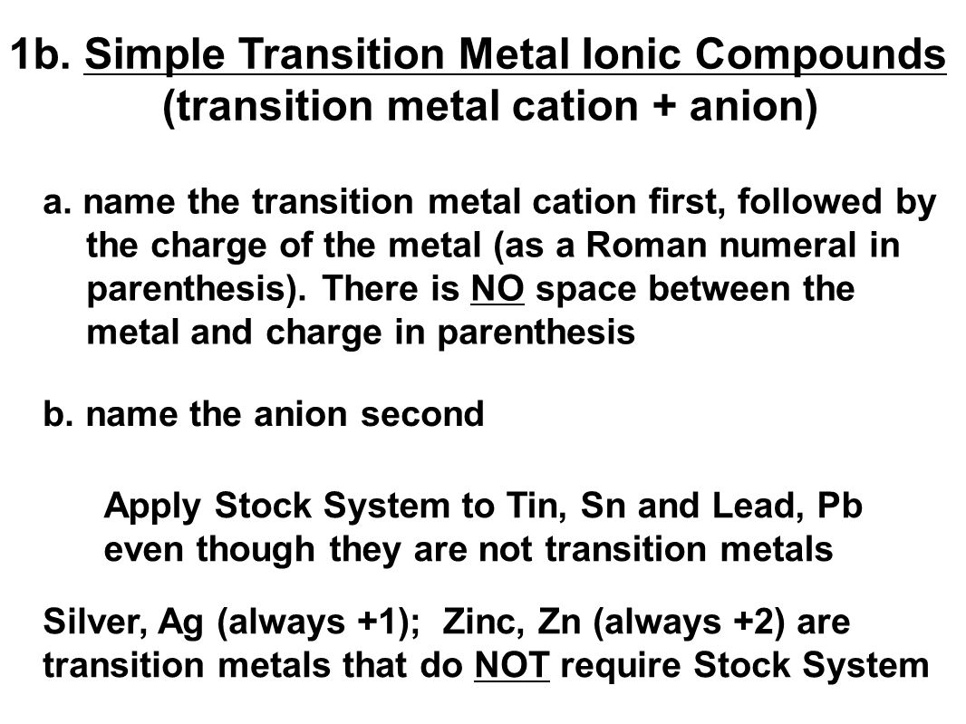 Apply Stock System to Tin, Sn and Lead, Pb even though they are not transition metals Silver, Ag (always +1); Zinc, Zn (always +2) are transition metals that do NOT require Stock System 1b.