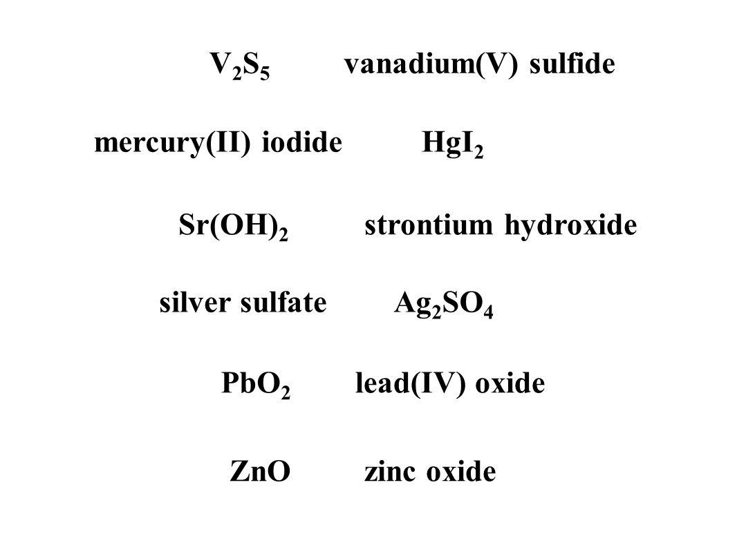 V2S5V2S5 vanadium(V) sulfide PbO 2 lead(IV) oxide ZnOzinc oxide silver sulfateAg 2 SO 4 mercury(II) iodideHgI 2 Sr(OH) 2 strontium hydroxide