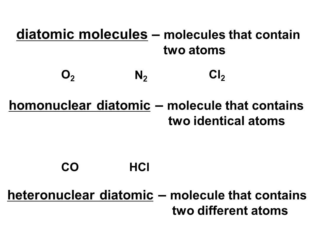 diatomic molecules – molecules that contain two atoms O2O2 N2N2 Cl 2 homonuclear diatomic – molecule that contains two identical atoms heteronuclear diatomic – molecule that contains two different atoms COHCl