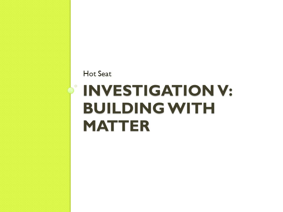 INVESTIGATION V: BUILDING WITH MATTER Hot Seat