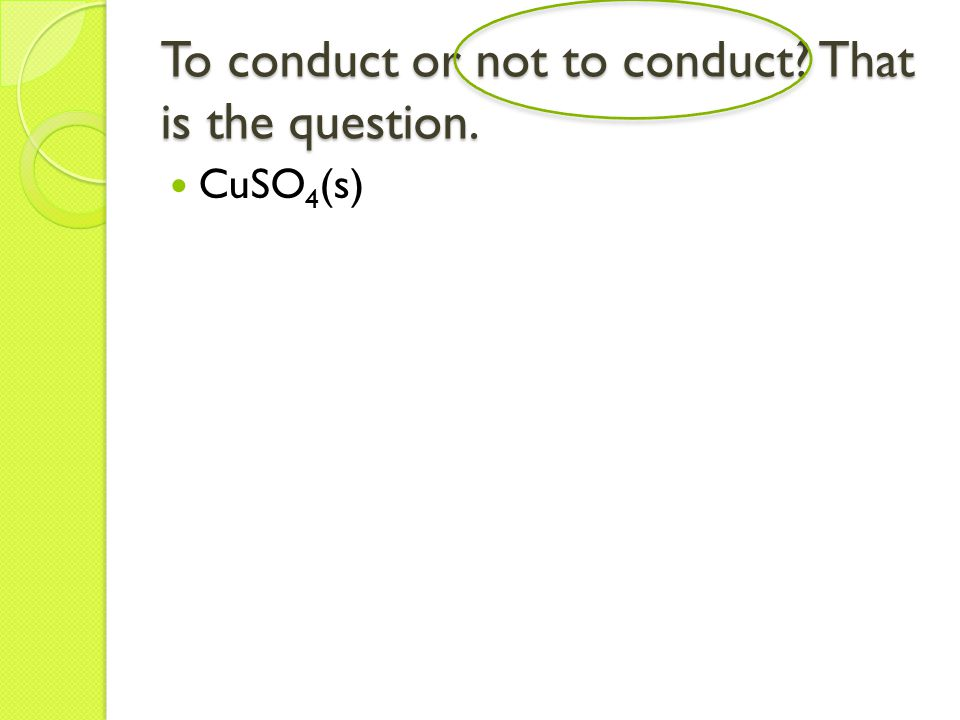 To conduct or not to conduct That is the question. CuSO 4 (s)