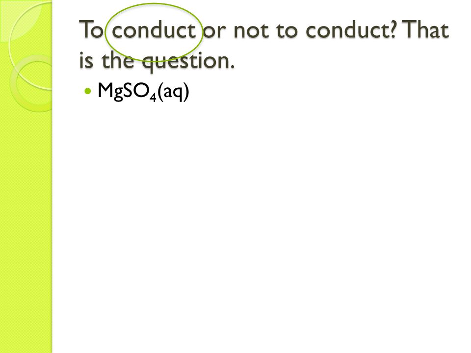 To conduct or not to conduct? That is the question. MgSO 4 (aq)