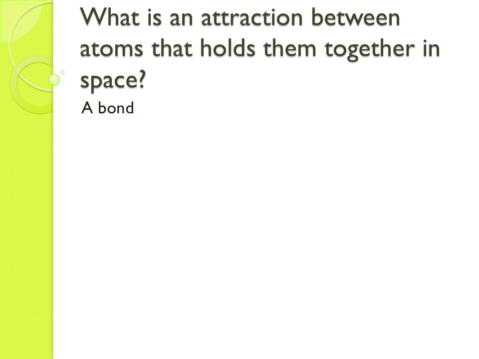 What is an attraction between atoms that holds them together in space A bond