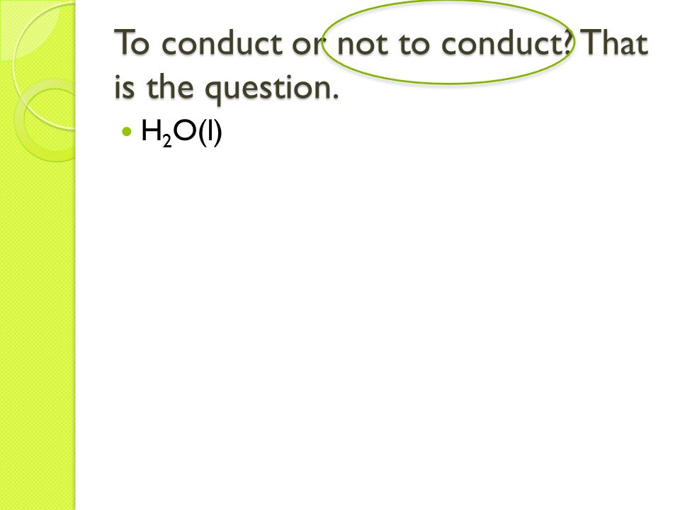 To conduct or not to conduct That is the question. H 2 O(l)