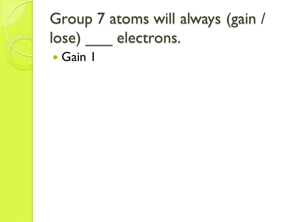 Group 7 atoms will always (gain / lose) ___ electrons. Gain 1