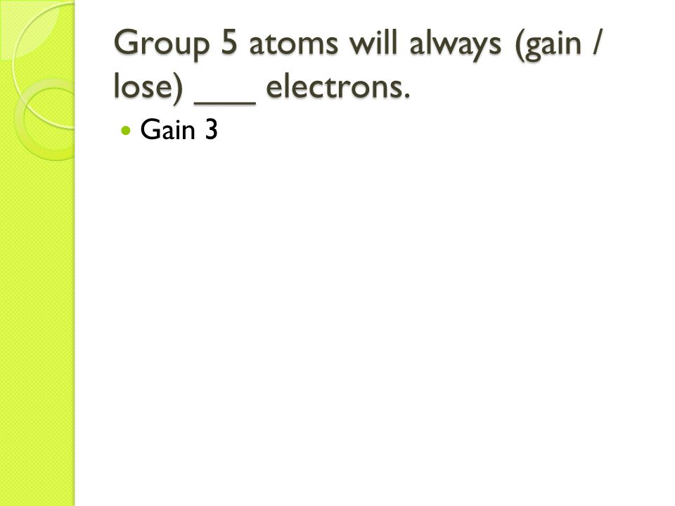 Group 5 atoms will always (gain / lose) ___ electrons. Gain 3