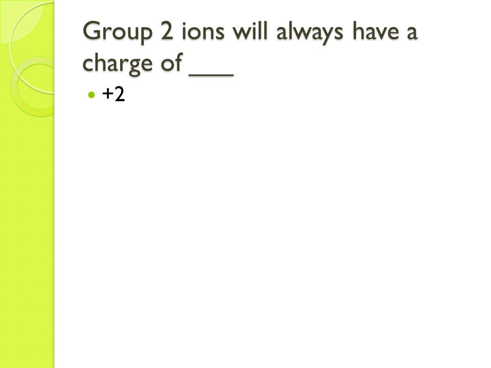 Group 2 ions will always have a charge of ___ +2