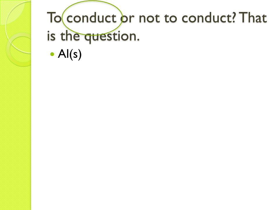 To conduct or not to conduct That is the question. Al(s)